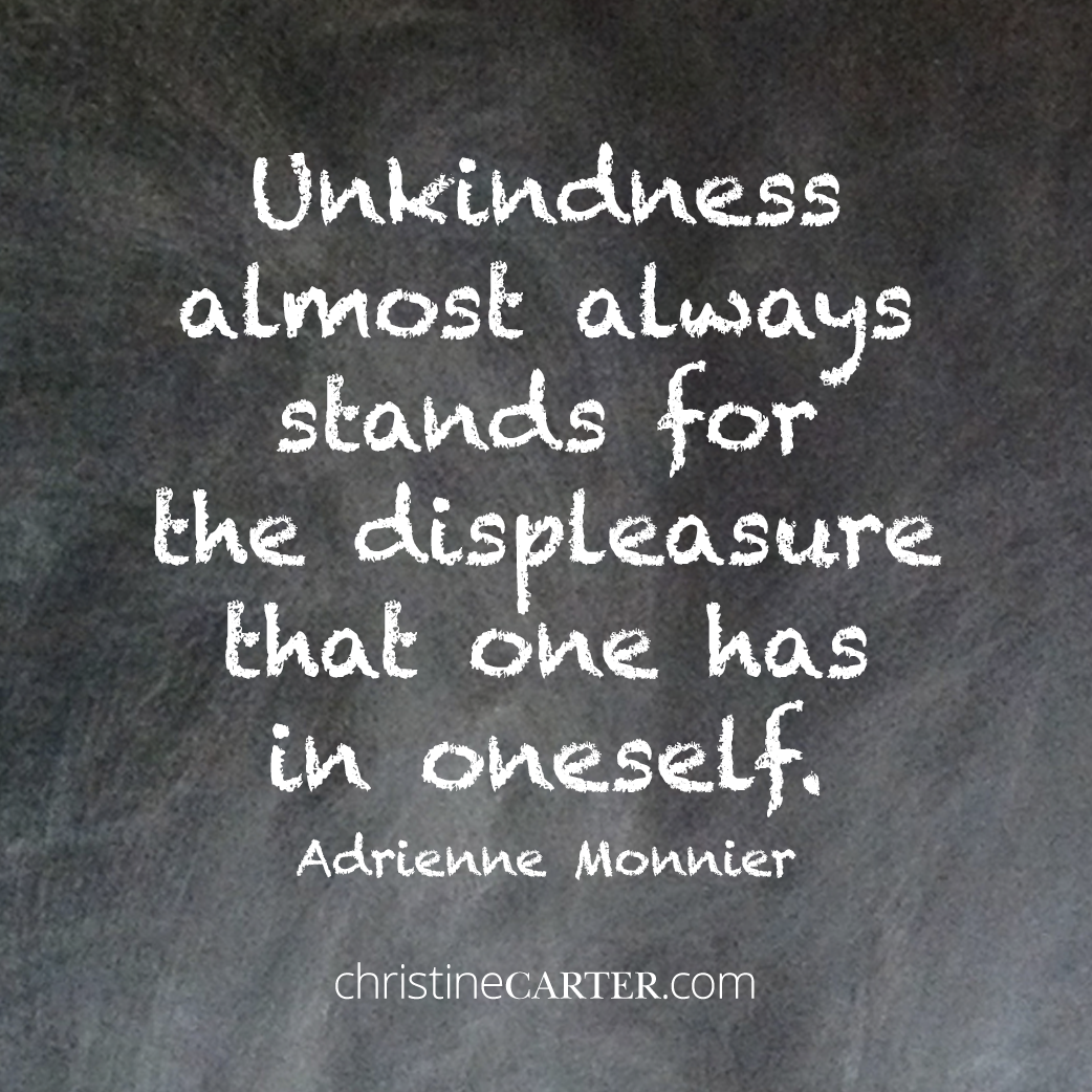 """Unkindness almost always stands for the displeasure that one has in oneself."""" -- Adrienne Monnier"""