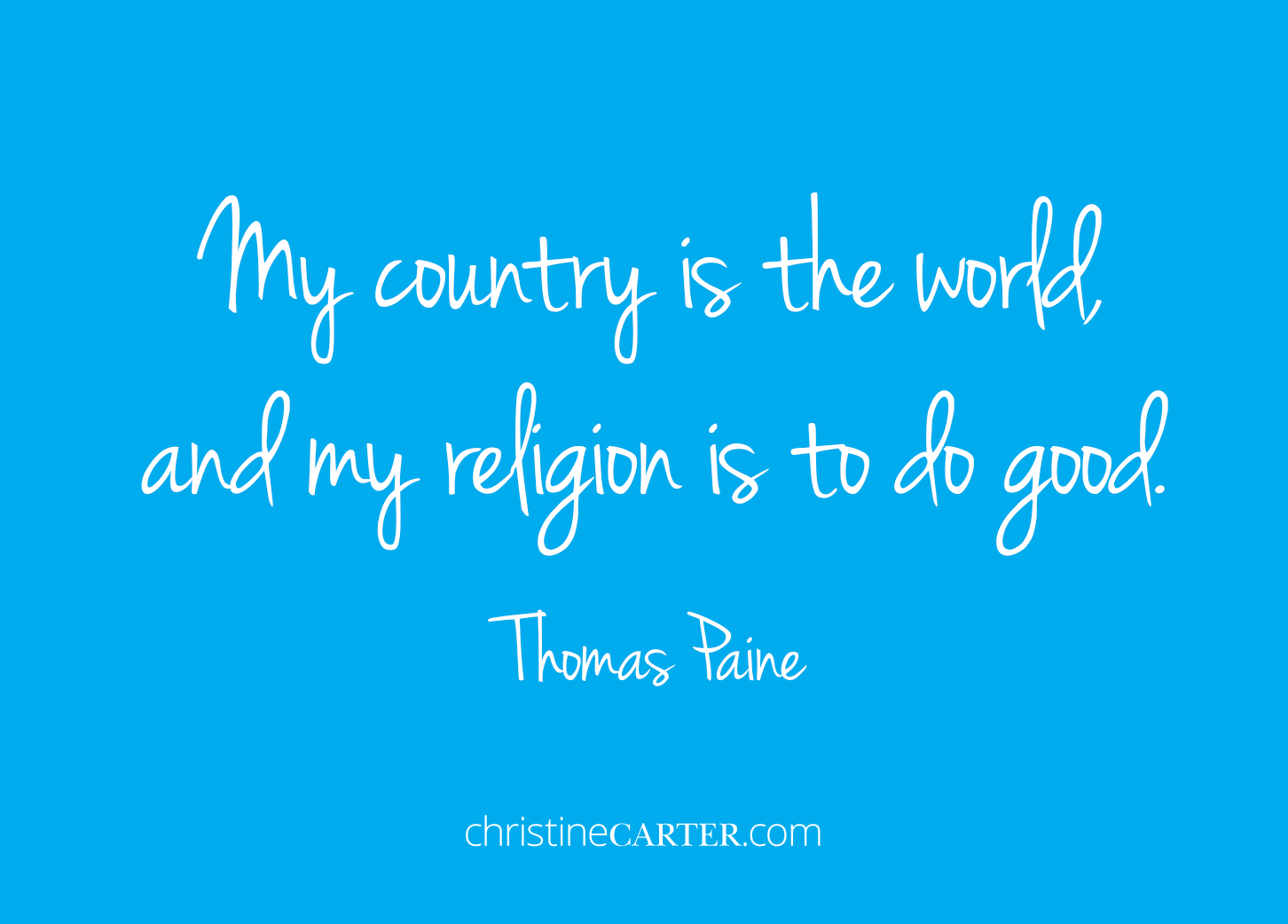 """My country is the world, and my religion is to do good."""" --Thomas Paine"""