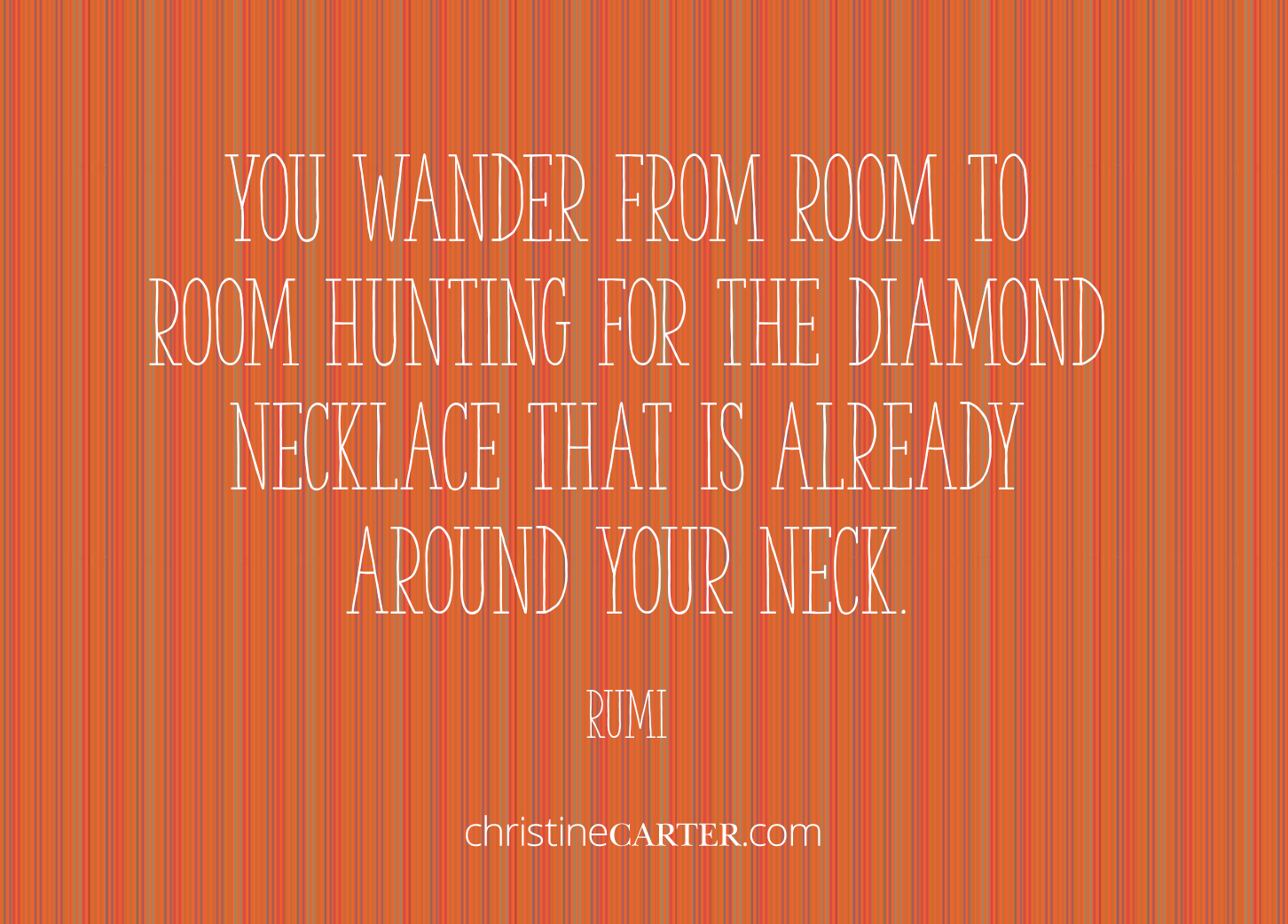 """""""You wander from room to room hunting for the diamond necklace that is already around your neck"""". --Ru"""