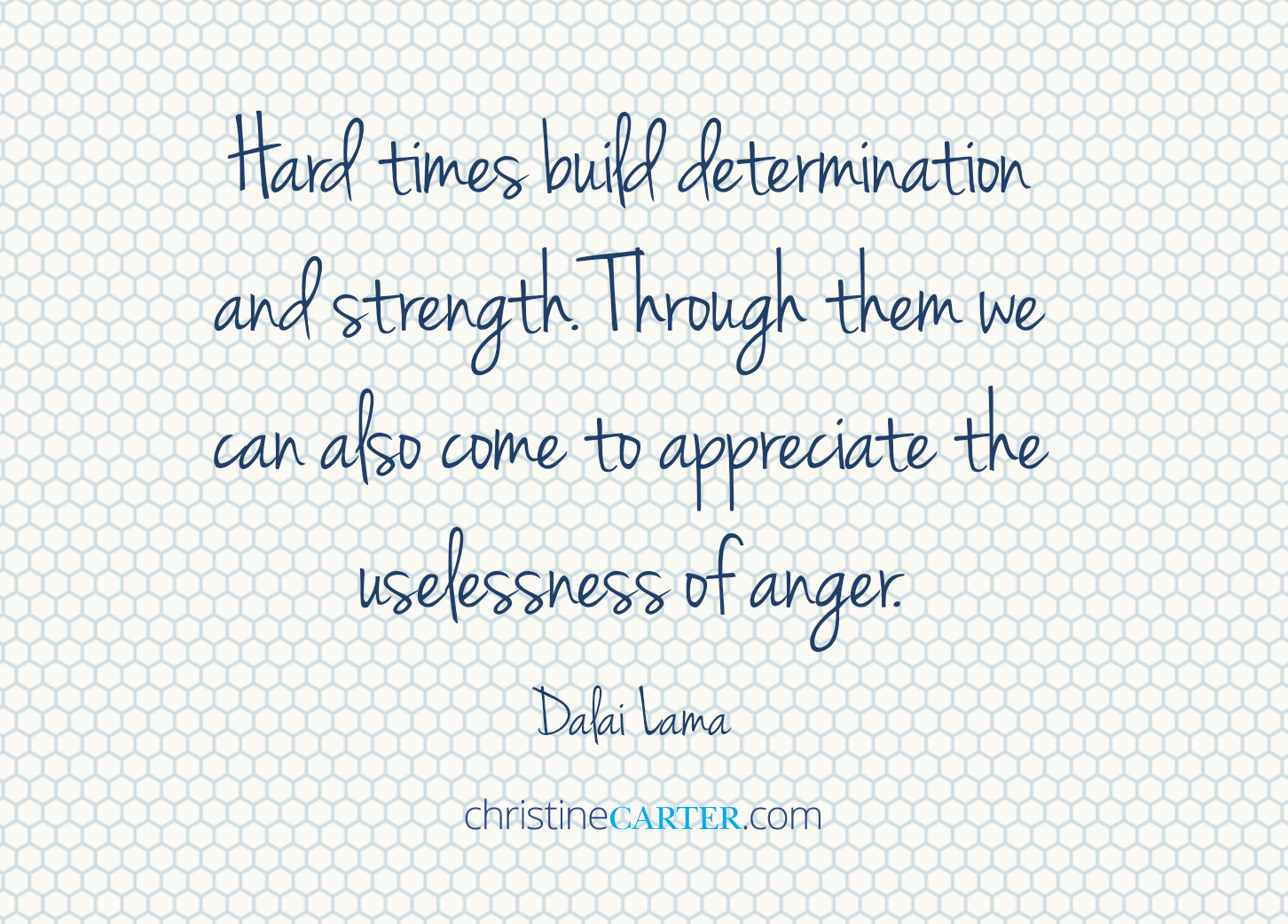 Hard times build determination and strength. Through them we can also come to appreciate the uselessness of anger. — Dalai Lama
