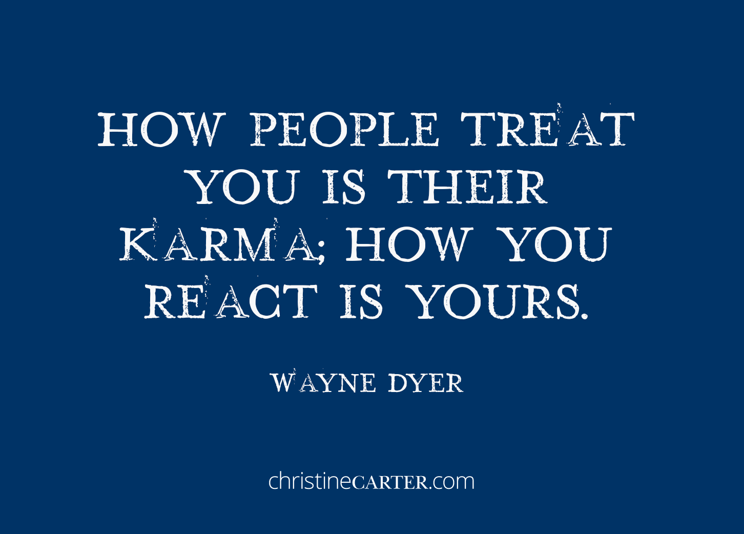 How people treat you is their karma; how you react is yours. — Wayne Dyer