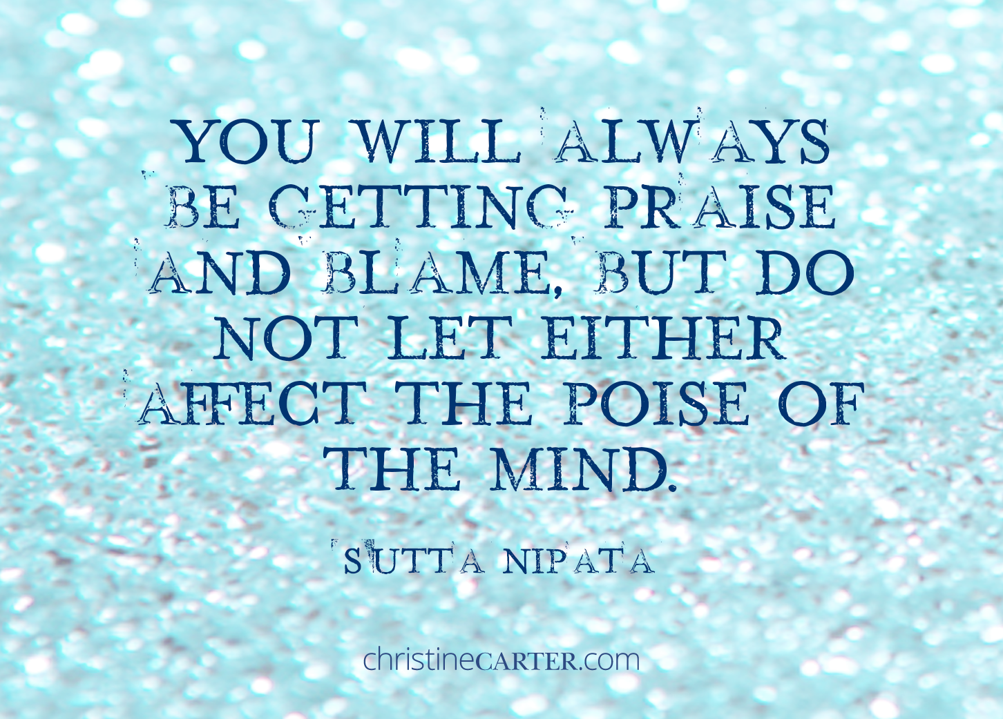 """You will always be getting praise and blame, but do not let either affect the poise of the mind."""" -- Sutta Nipata"""