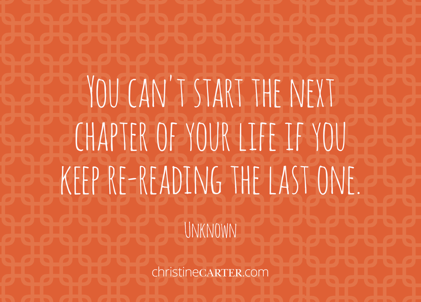 You can't start the next chapter of your life if you keep re-reading the last one. --Unknown