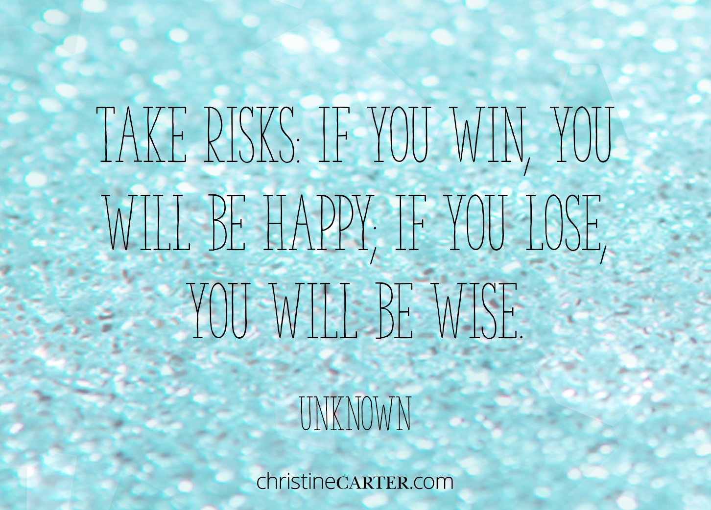 Take risks: If you win, you will be happy; if you lose, you will be wise. --Unknown