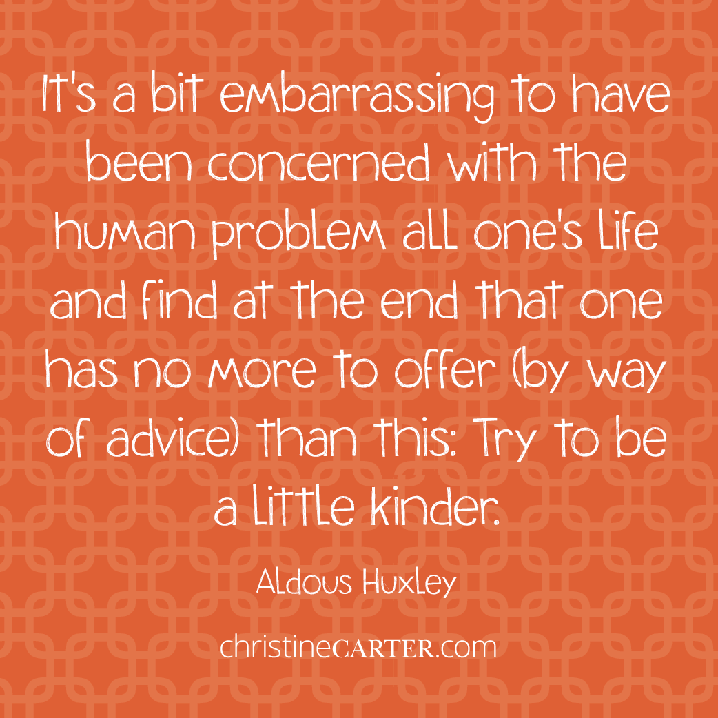 It's a bit embarrassing to have been concerned with the human problem all one's life and find at the end that one has no more to offer (by way of advice) than this: Try to be a little kinder. --Aldous Huxley