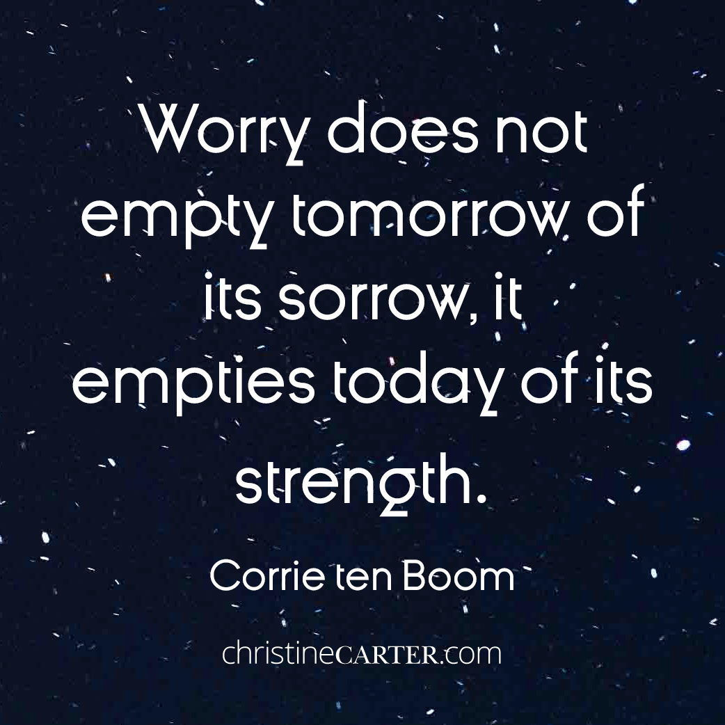 Worry does not empty tomorrow of its sorrow, it empties today of its strength. --Corrie ten Boom