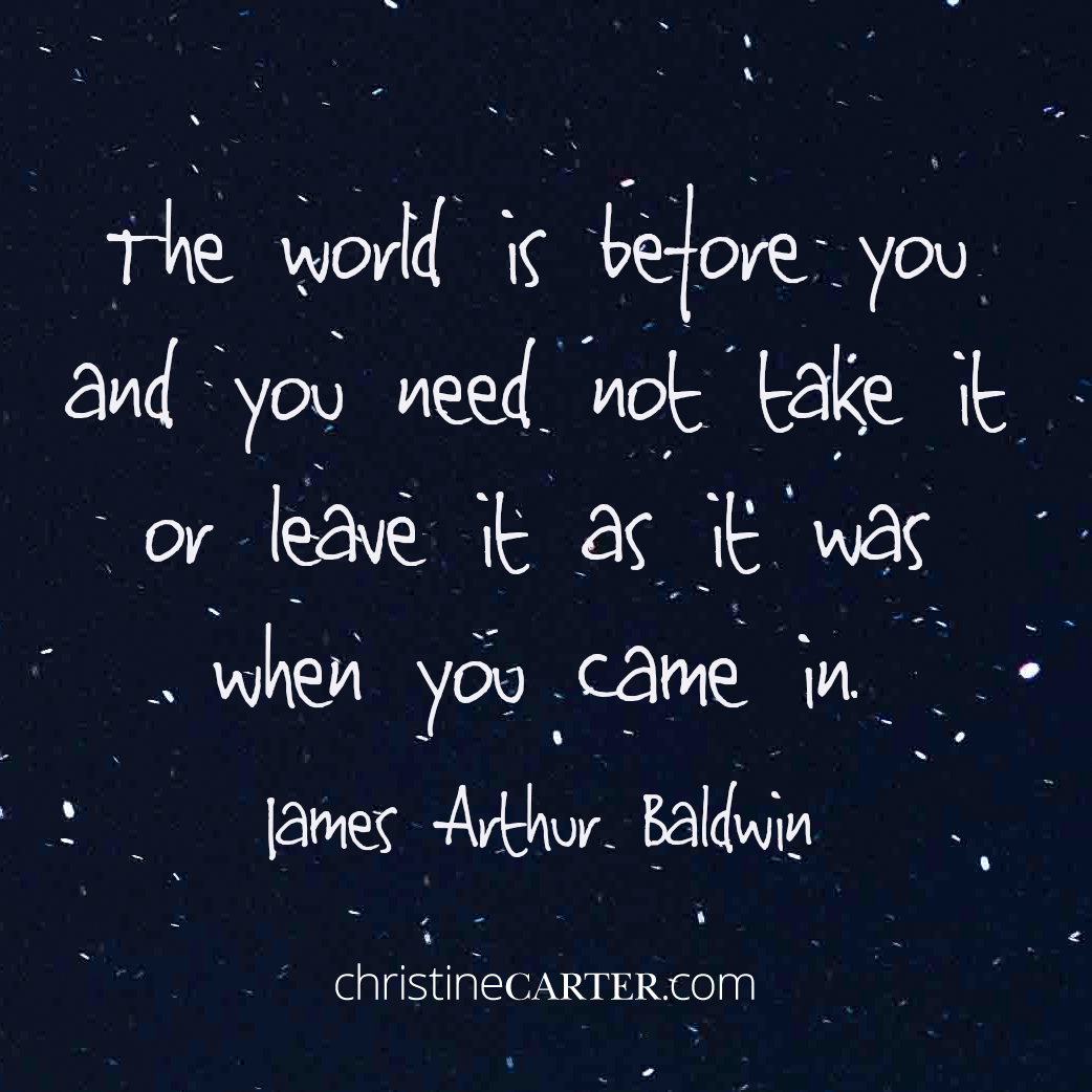 The world is before you, and you need not take it or leave it as it was when you came in. —James Arthur Baldwin