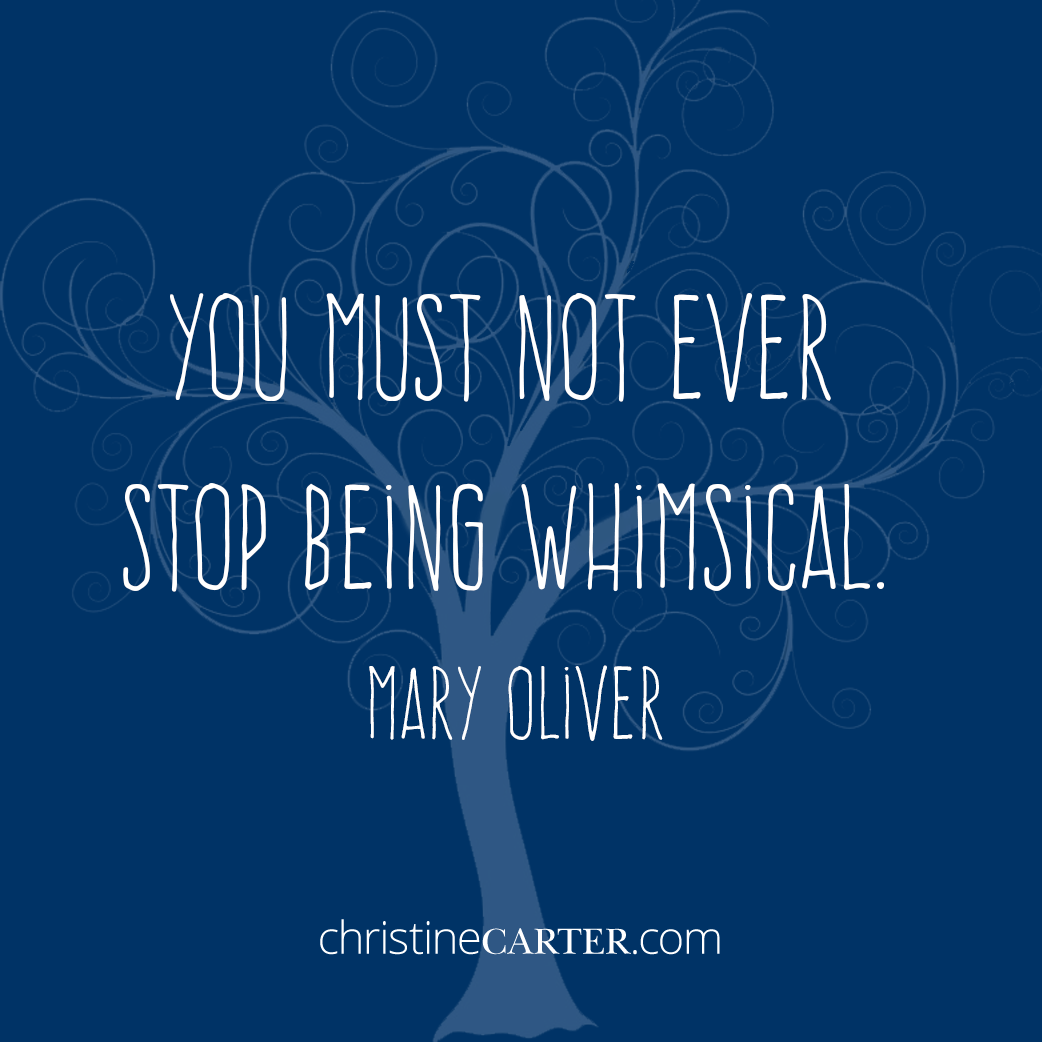 You must not ever stop being whimsical. —Mary Oliver