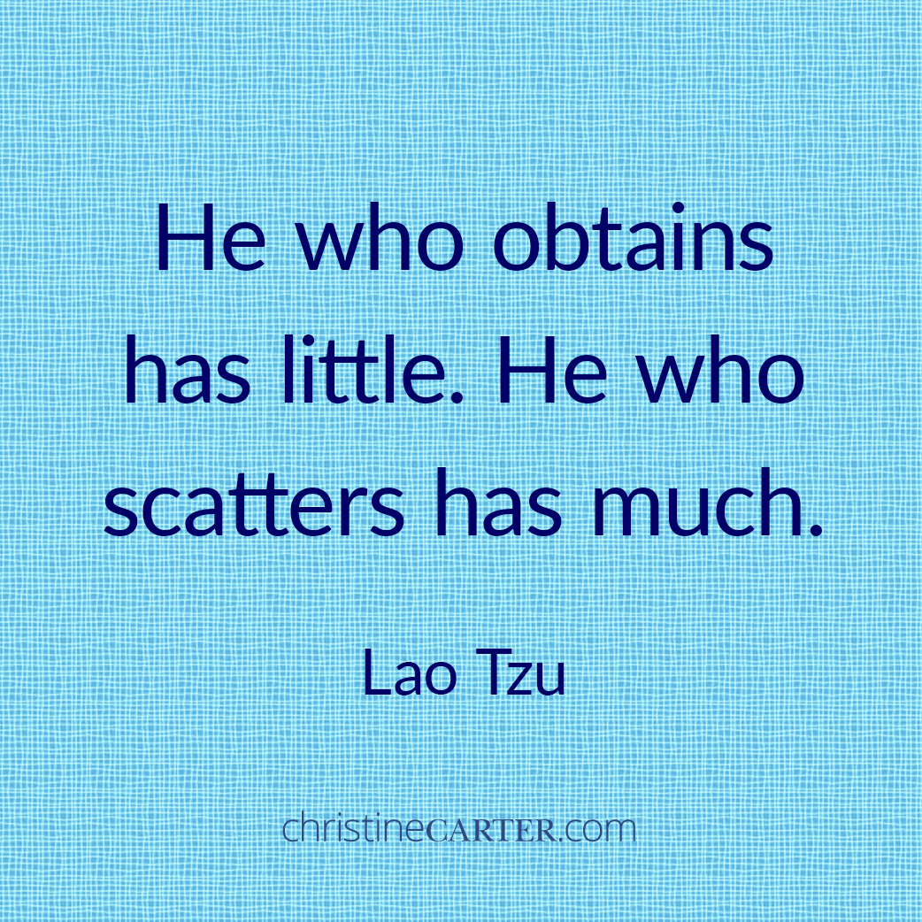 He who obtains has little. He who scatters has much. —Lao Tzu
