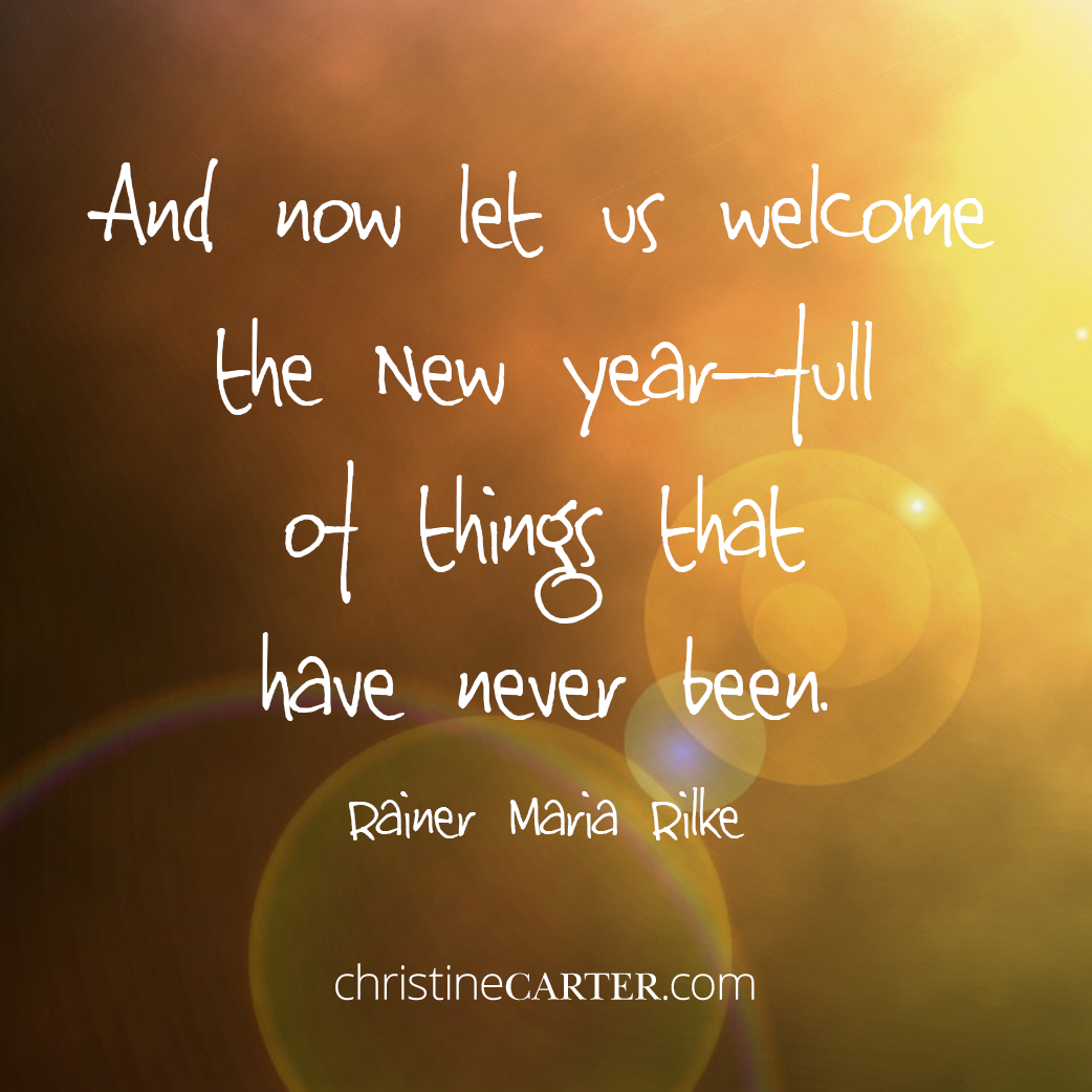 And now let us welcome the New Year—full of things that have never been. —Rainer Maria Rilke