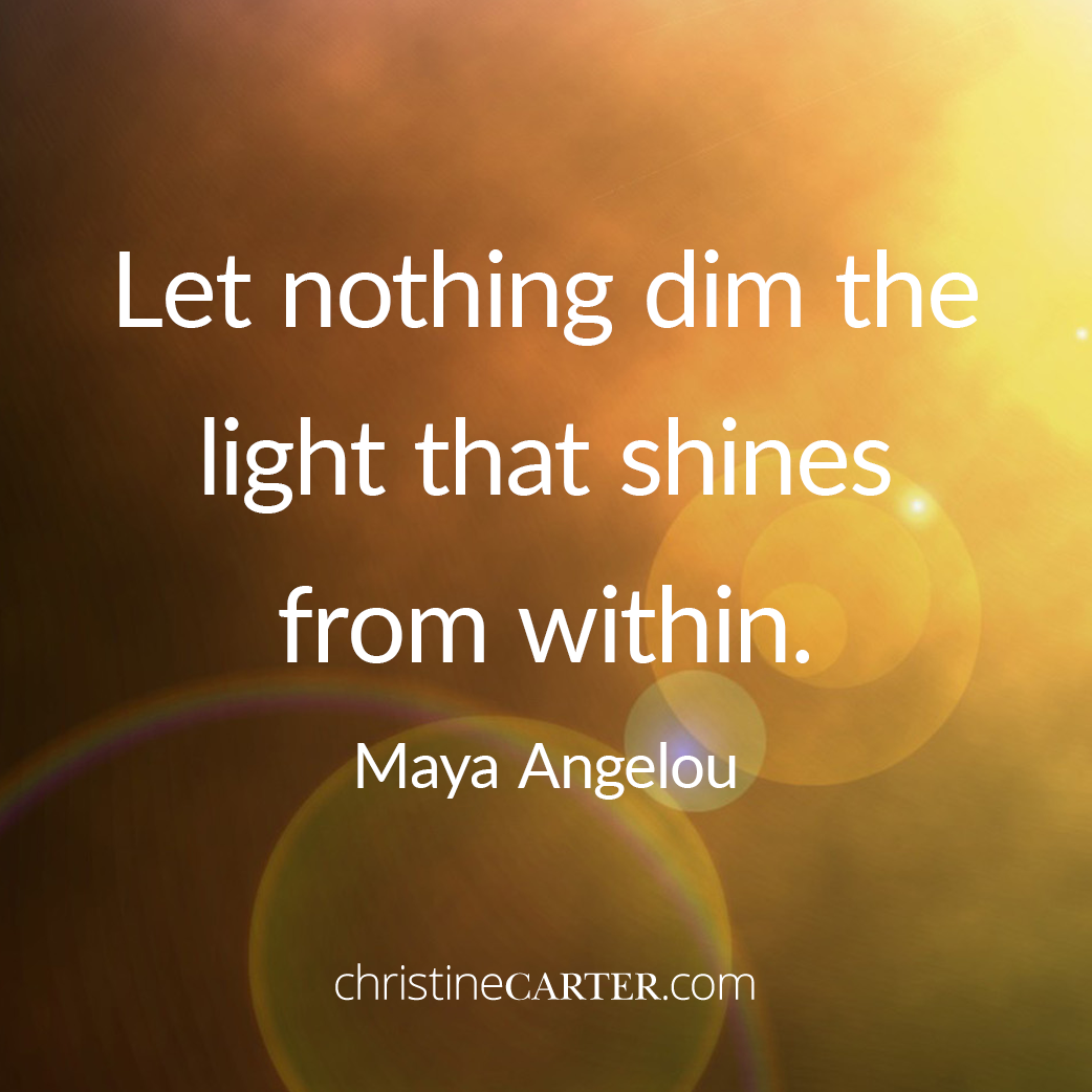 Let nothing dim the light that shines from within. —Maya Angelou