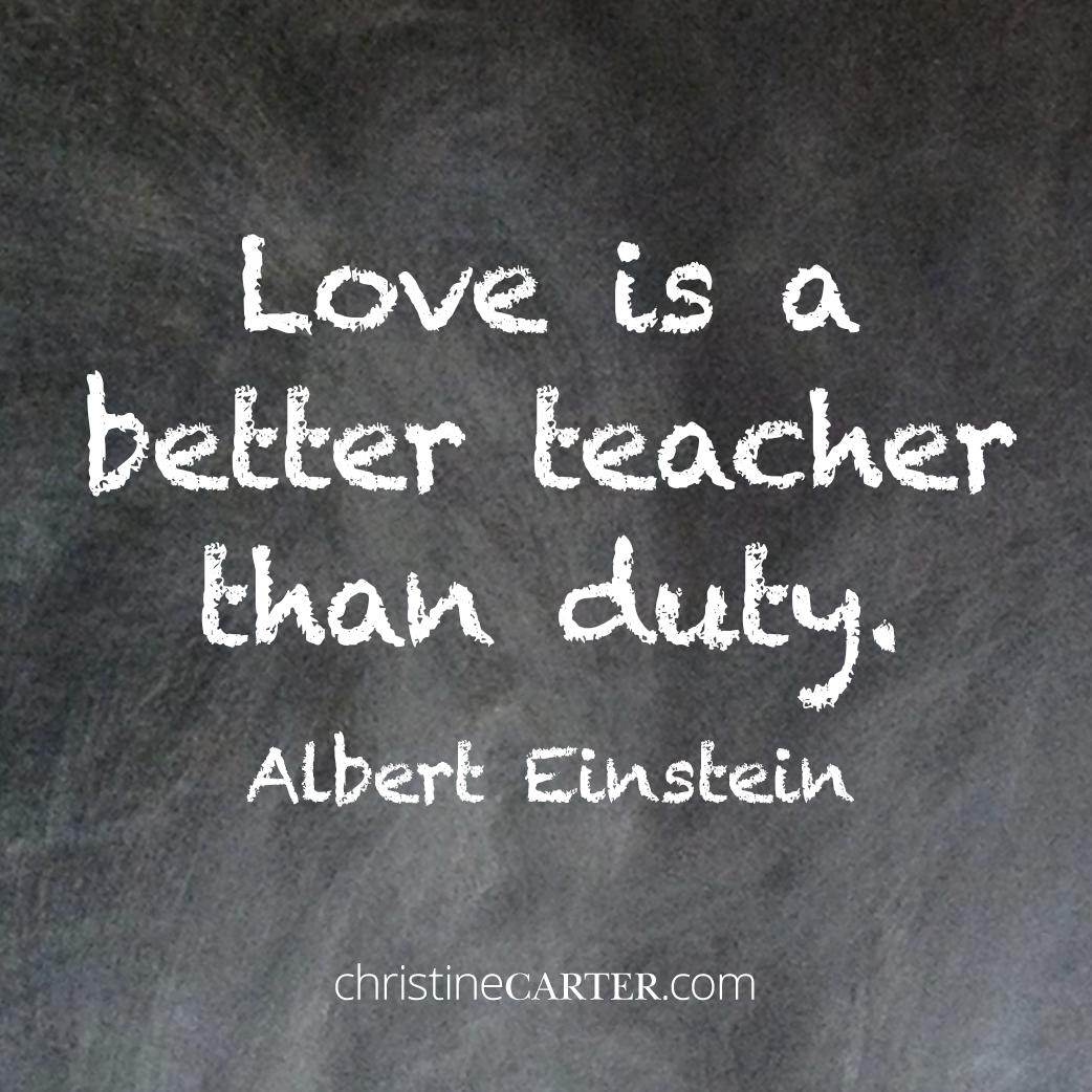 Love is a better teacher than duty. Albert Einstein