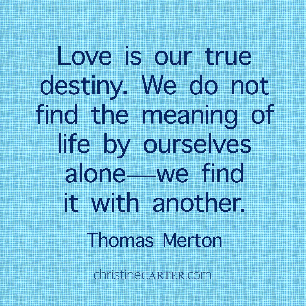 Love is our true destiny. We do not find the meaning of life by ourselves alone - we find it with another. Thomas Merton