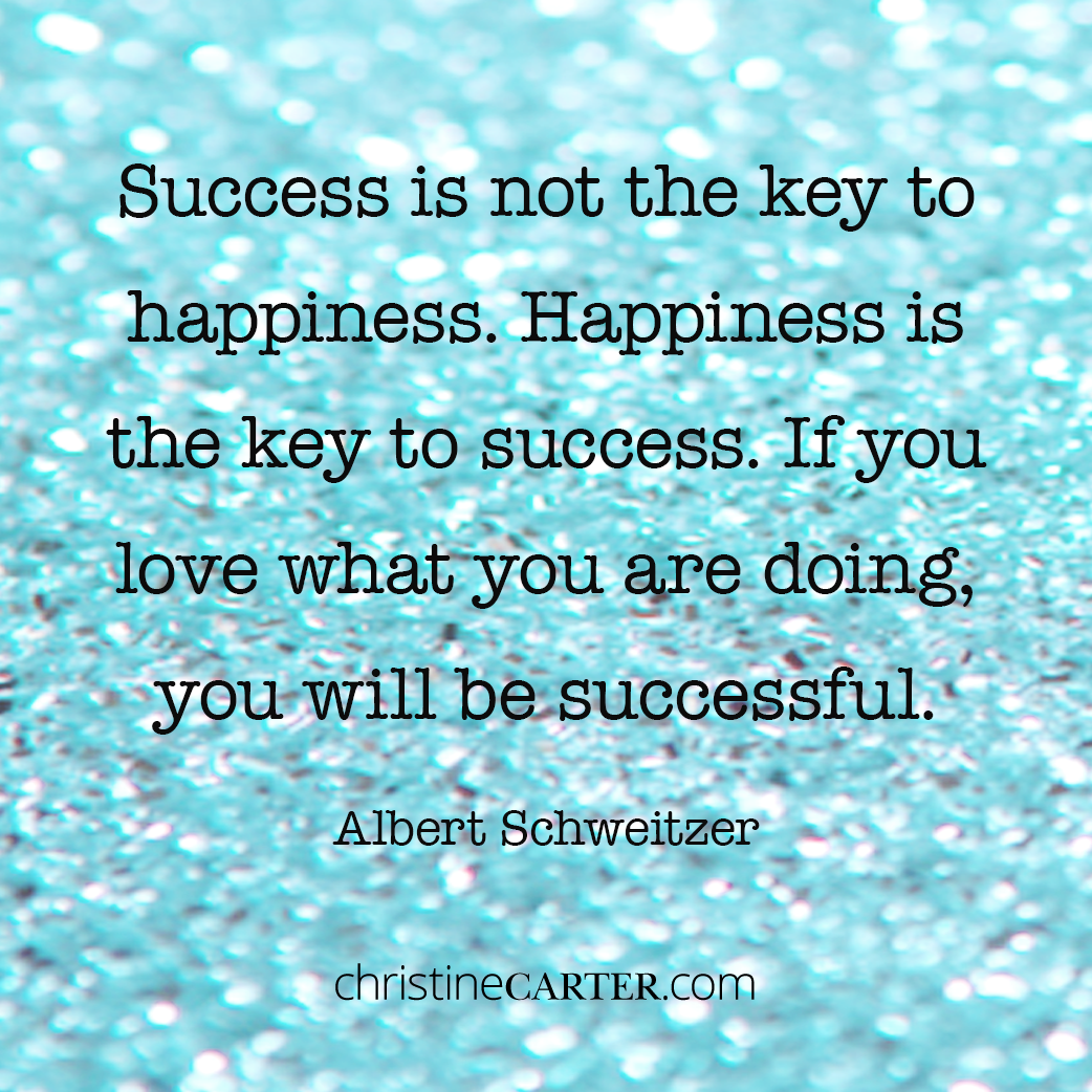 Success is not the key to happiness. Happiness is the key to success. If you love what you are doing, you will be successful. --Albert Schweitzer