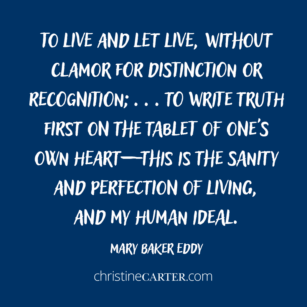 To live and let live, without clamor for distinction or recognition; . . . to write truth first on the tablet of one's own heart— this is the sanity and perfection of living, and my human ideal. Mary Baker Eddy