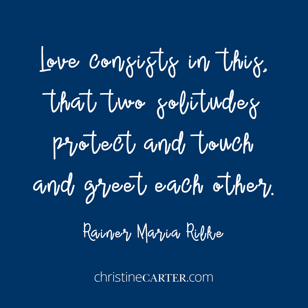 Love consists in this, that two solitudes protect and touch and greet each other. --Rainer Maria Rilke
