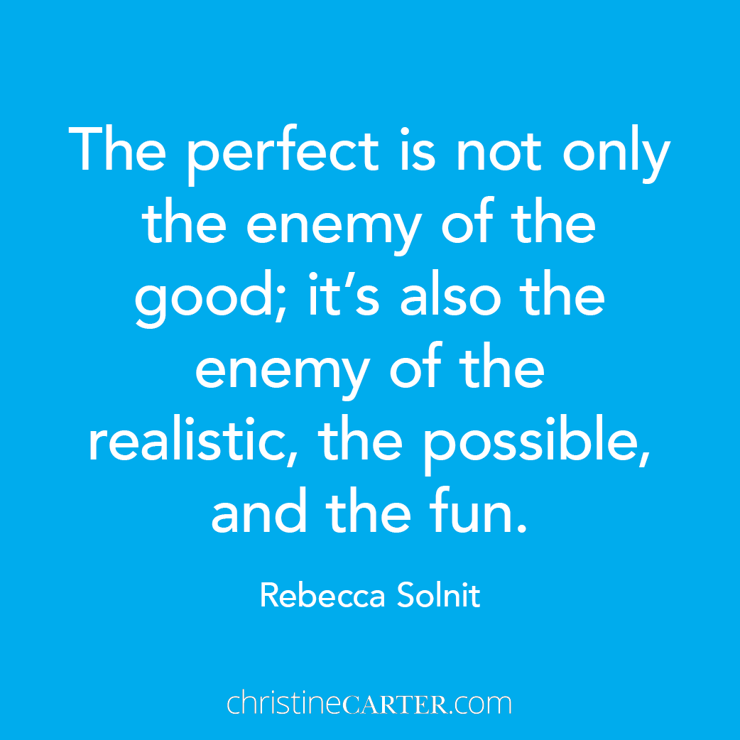 """""""The perfect is not only the enemy of the good; it's also the enemy of the realistic, the possible, and the fun."""""""