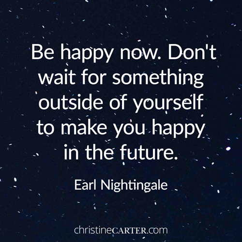 Be happy now. Don't wait for something outside of yourself to make you happy in the future. Earl Nightingale