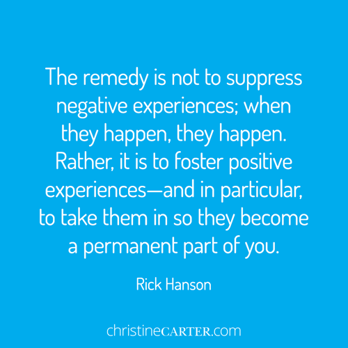"""""""The remedy is not to suppress negative experiences; when they happen, they happen. Rather, it is to foster positive experiences—and in particular, to take them in so they become a permanent part of you."""" ― Rick Hanson"""
