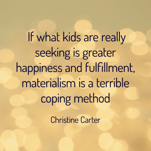 If what kids are really seeking is greater happiness and fulfillment, materialism is a terrible coping method --Christine Carter