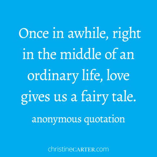 """Once in awhile, right in the middle of an ordinary life, love gives us a fairy tale.""""--anonymous quotation"""