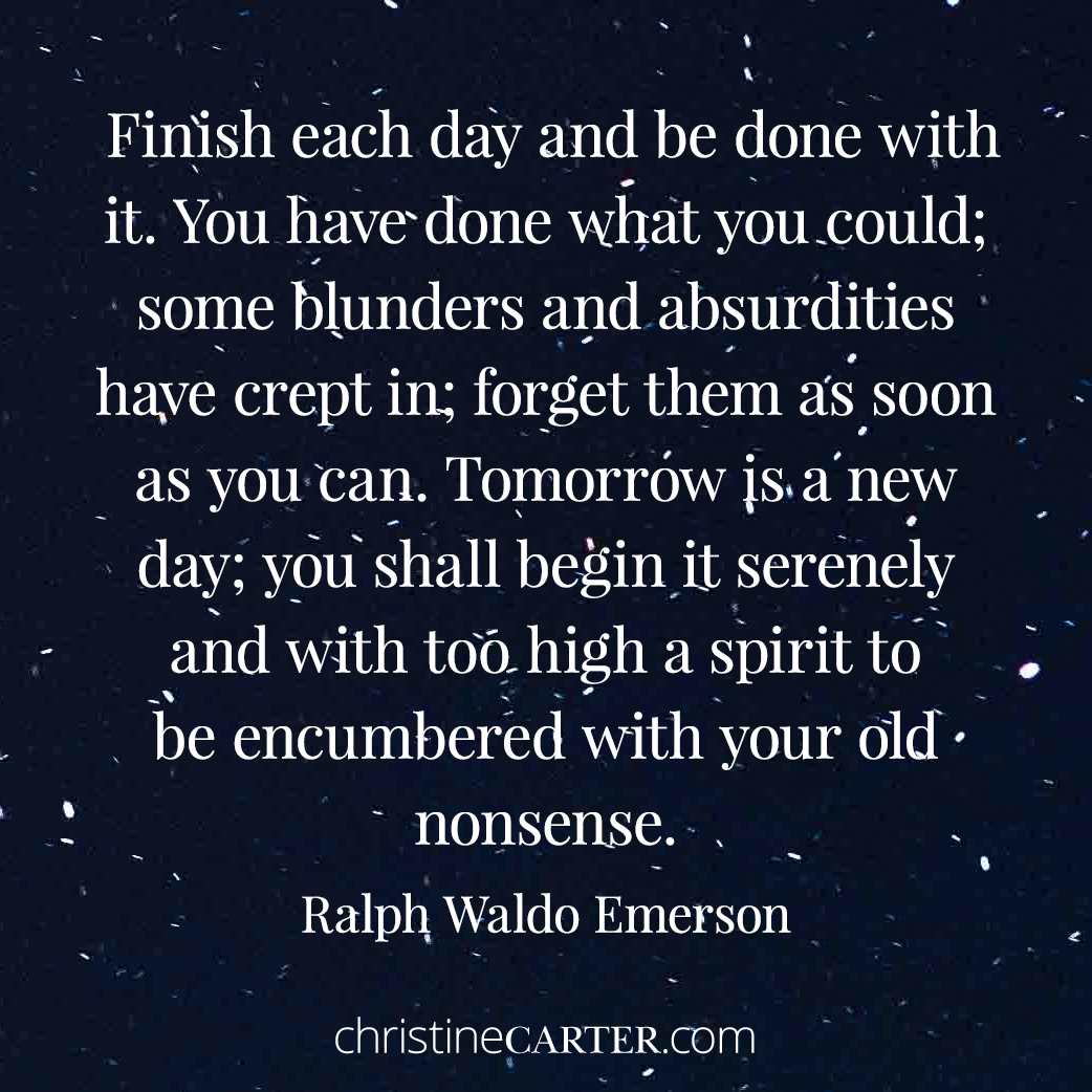 """""""Finish each day and be done with it. You have done what you could; some blunders and absurdities have crept in; forget them as soon as you can. Tomorrow is a new day; you shall begin it serenely and with too high a spirit to be encumbered with your old nonsense."""" --Ralph Waldo Emerson"""