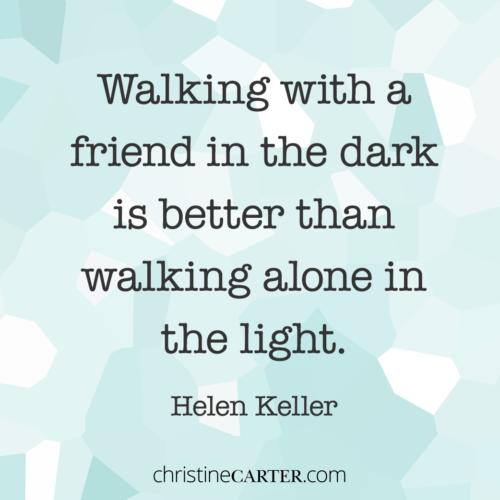 """""""Walking with a friend in the dark is better than walking alone in the light."""" - Helen Keller"""