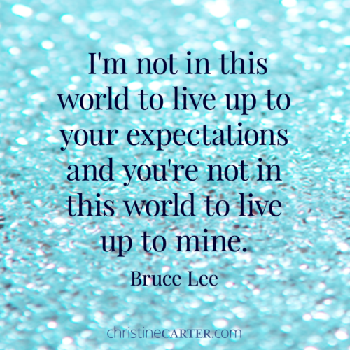 I'm not in this world to live up to your expectations and you're not in this world to live up to mine. Bruce Lee