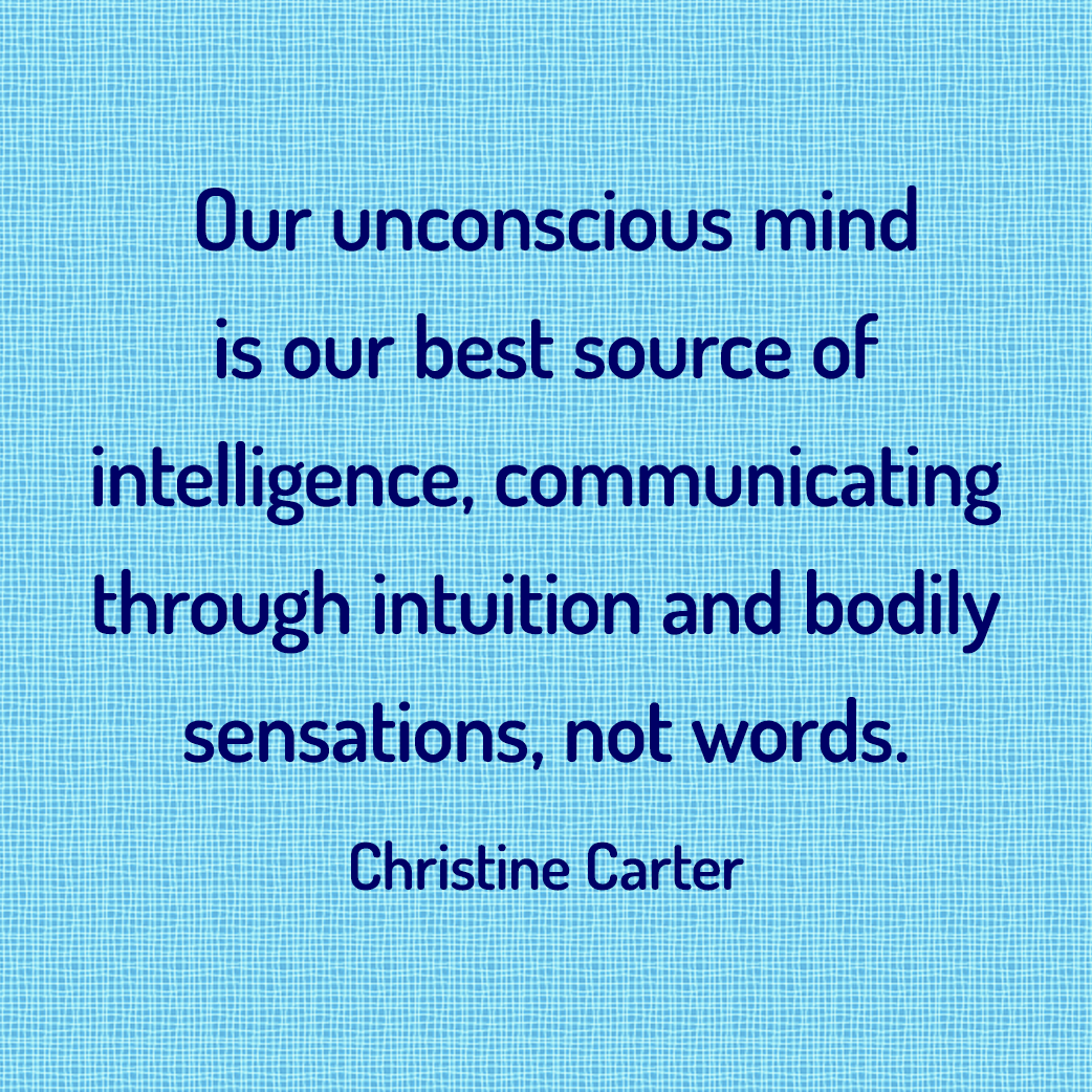 Our unconscious mind is our best source of intelligence, communicating through intuition and bodily sensations, not words. --Christine Carter