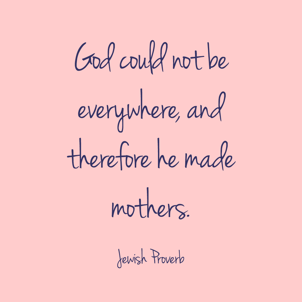 """""""God could not be everywhere, and therefore he made mothers."""" —Jewish Proverb"""
