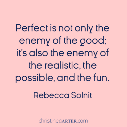 So many of us believe in perfection, which ruins everything else because the perfect is not only the enemy of the good; it's also the enemy of the realistic, the possible, and the fun.